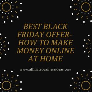 BEST BLACK FRIDAY OFFER – HOW TO MAKE MONEY ONLINE AT HOME