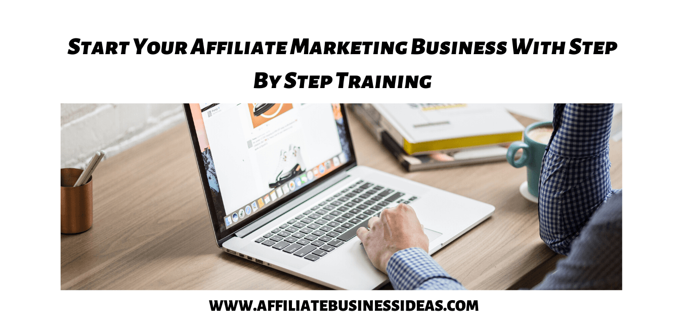 Start Your Affiliate Marketing Business With Step By Step Training